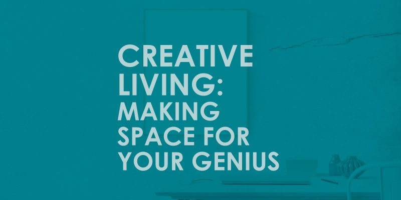 Creative Living: Making Space for your Genius